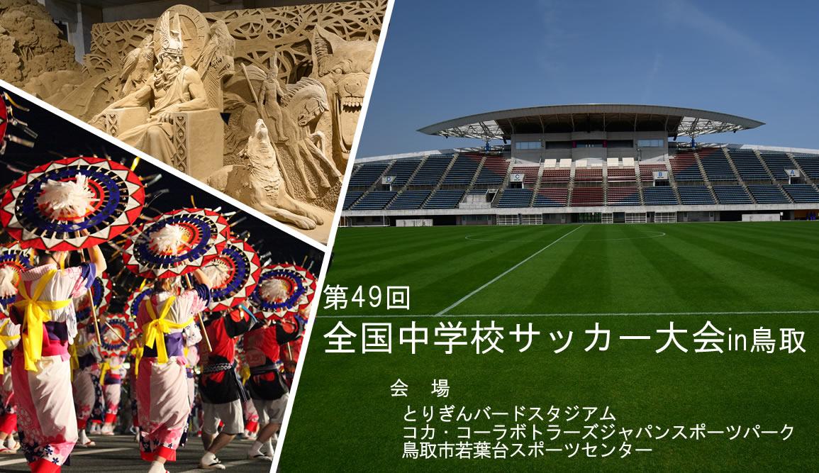 第49回全国中学校サッカー大会 in 鳥取~重ねた努力 流した汗 光り輝け 中国の地で~